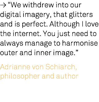 "≥ ""We withdrew into our digital imagery, that glitters and is perfect. Although I love the internet. You just need to always manage to harmonise outer and inner image."" Adrianne von Schiarch, philosopher and author"