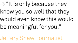 "≥ ""It is only because they know you so well that they would even know this would be meaningful for you."" Jeffery Shaw, journalist"